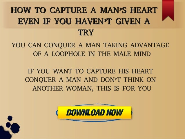 HOW TO CAPTURE A MAN'S HEARTHOW TO CAPTURE A MAN'S HEARTEVEN IF YOU HAVEN'T GIVEN AEVEN IF YOU HAVEN'T GIVEN ATRYTRYYOU CA...