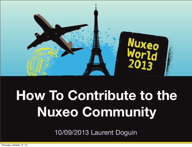 How To Contribute to the Nuxeo Community 10/09/2013 Laurent Doguin Thursday, October 17, 13