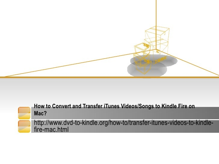How to Convert and Transfer iTunes Videos/Songs to Kindle Fire onMac?http://www.dvd-to-kindle.org/how-to/transfer-itunes-v...