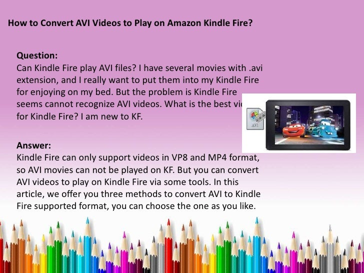 How to Convert AVI Videos to Play on Amazon Kindle Fire? Question: Can Kindle Fire play AVI files? I have several movies w...