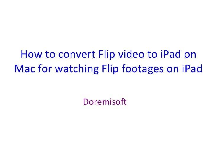 How to convert flip video to i pad on mac for watching flip footages on ipad