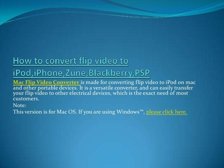 How to convert flip video to iPod,iPhone,Zune,Blackberry,PSP<br />Mac Flip Video Converteris made for converting flip vide...