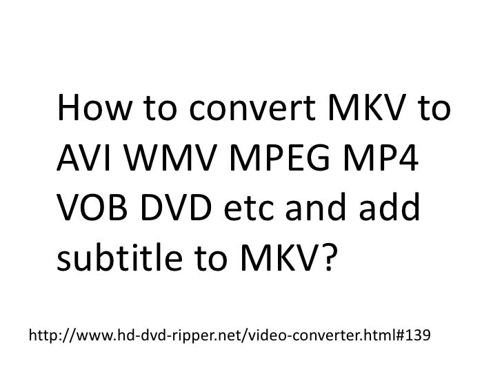 How To Convert Mkv To Avi Wmv Mpeg Mp4 Vob Dvd Etc And Add Subtitle To Mkv