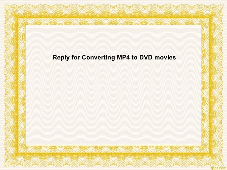 Reply for Converting MP4 to DVD movies