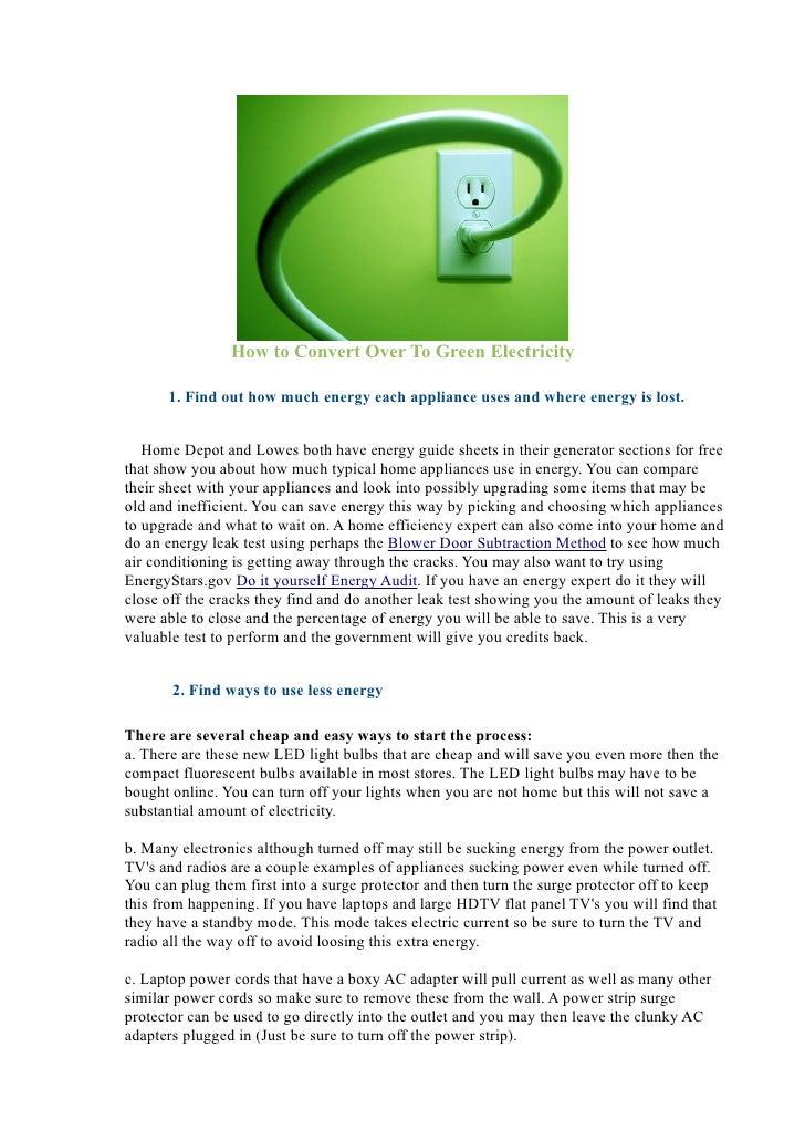 How to Convert Over To Green Electricity        1. Find out how much energy each appliance uses and where energy is lost. ...