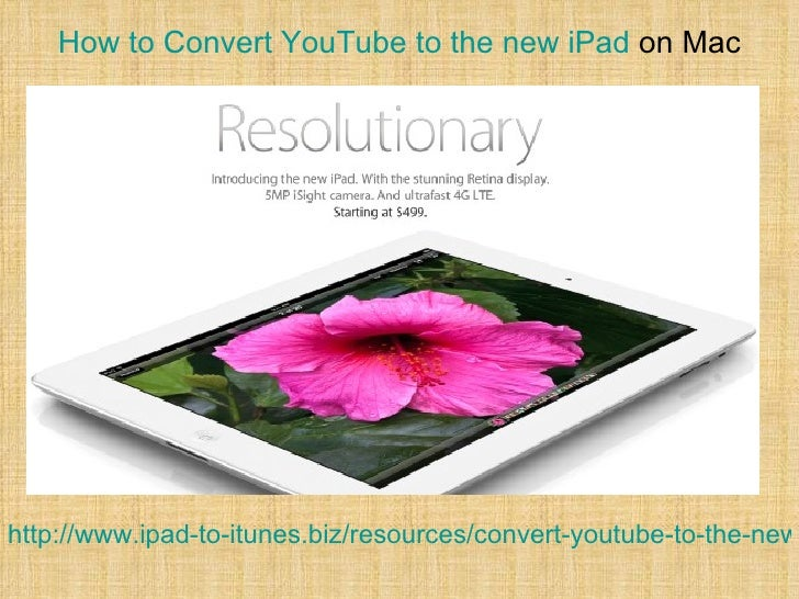 How to Convert YouTube to the new iPad on Machttp://www.ipad-to-itunes.biz/resources/convert-youtube-to-the-new