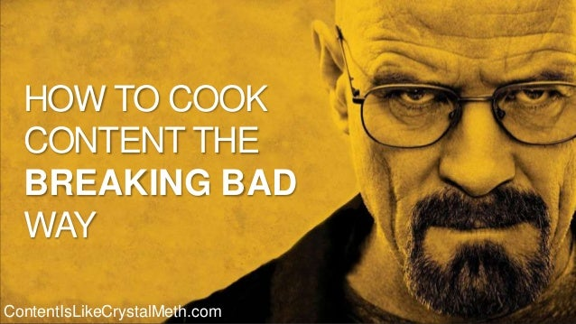 How to cook content the Breaking Bad way