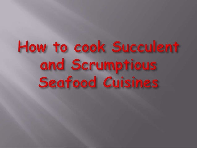 How to cook succulent and scrumptious seafood cuisines(pp)