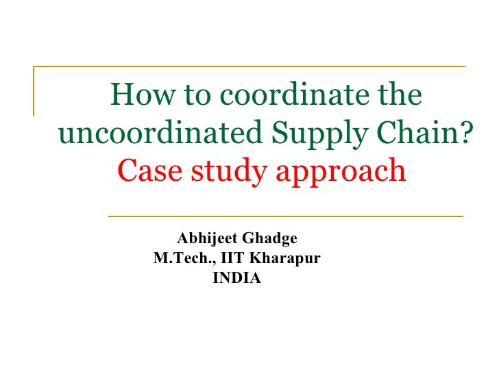 How to coordinate the uncoordinated Supply Chain? Case study approach   Abhijeet Ghadge M.Tech., IIT Kharapur INDIA