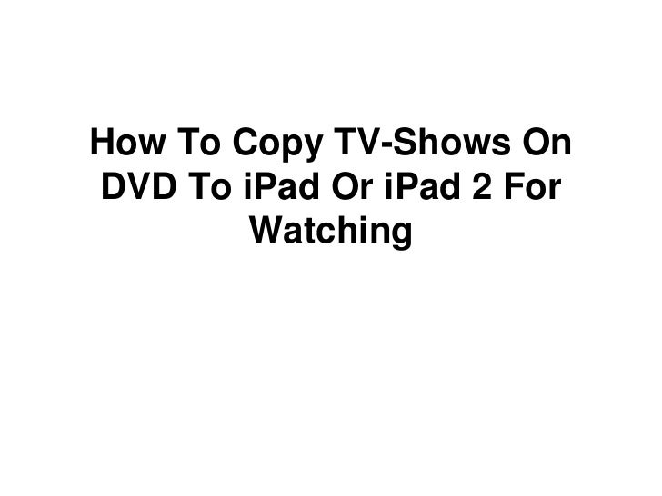 How to copy tv shows on dvd to i pad