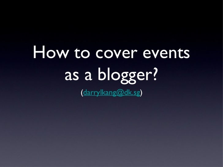 How to cover events   as a blogger?     (darrylkang@dk.sg)