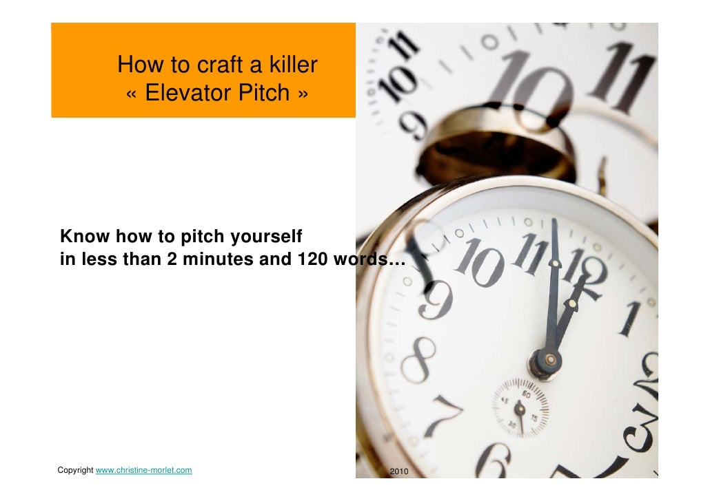 How to craft a killer                « Elevator Pitch »     Know how to pitch yourself in less than 2 minutes and 120 word...