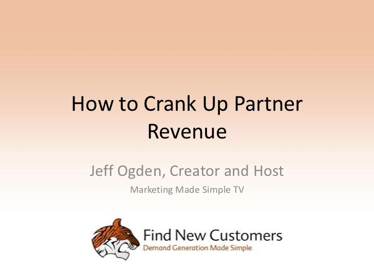 How to Crank Up Partner       Revenue Jeff Ogden, Creator and Host      Marketing Made Simple TV