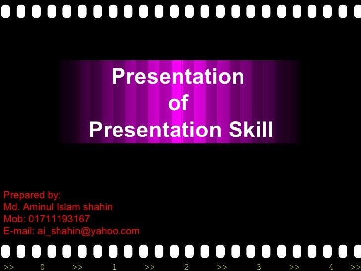 Prepared by: Md. Aminul Islam shahin Mob: 01711193167 E-mail: ai_shahin@yahoo.com Presentation  of  Presentation Skill
