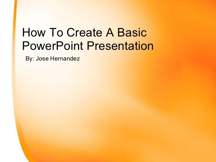 How To Create A Basic PowerPoint Presentation By: Jose Hernandez