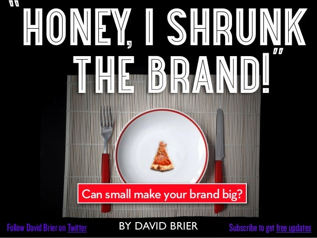 """honey, i shrunk   the brand!""                           Can small make your brand big?Follow David Brier on Twitter    BY..."