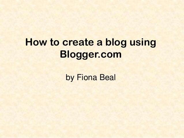 How to create a blog using Blogger.com by Fiona Beal