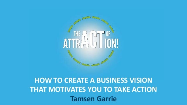 HOW TO CREATE A BUSINESS VISION THAT MOTIVATES YOU TO TAKE ACTION Tamsen Garrie