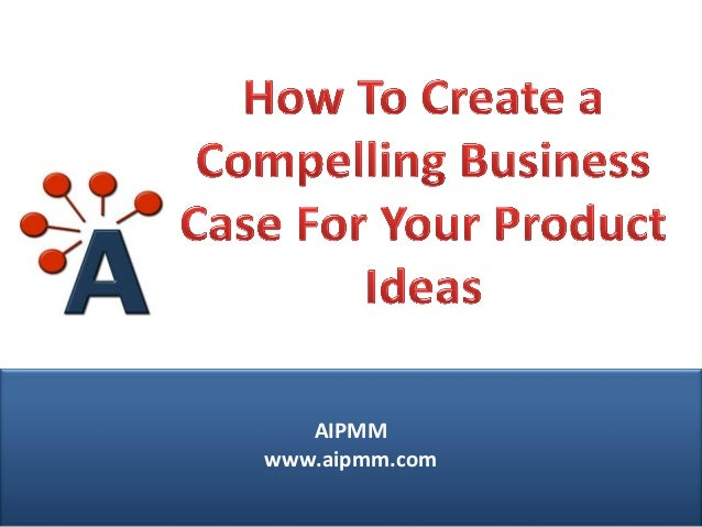 How to Create a Compelling Business Case for Your Product Ideas