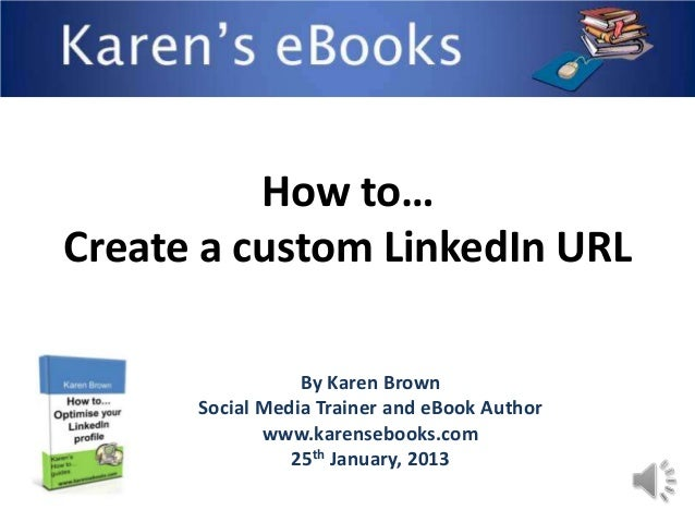 How to…Create a custom LinkedIn URL                 By Karen Brown      Social Media Trainer and eBook Author             ...