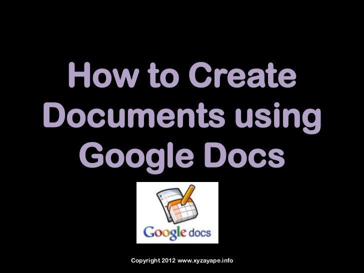 How to CreateDocuments using  Google Docs    Copyright 2012 www.xyzayape.info