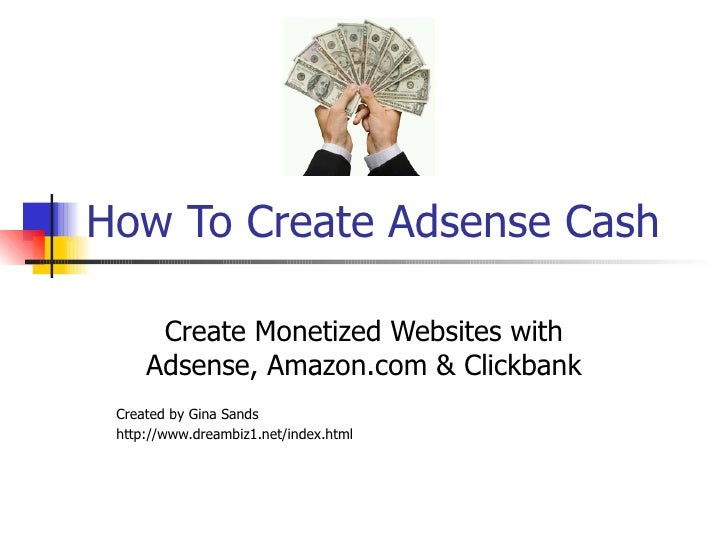 How To Create Adsense Cash Create Monetized Websites with Adsense, Amazon.com & Clickbank Created by Gina Sands http://www...