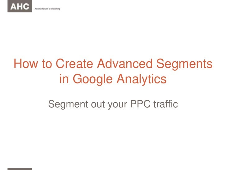 How to Create Advanced Segments in Google Analytics<br />Segment out your PPC traffic<br />