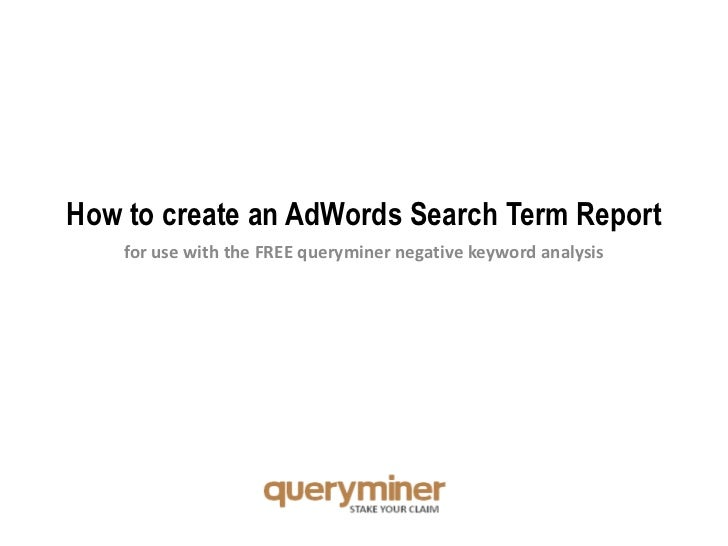 How to create an AdWords Search Term Report<br />for use with the FREE queryminer negative keyword analysis<br />