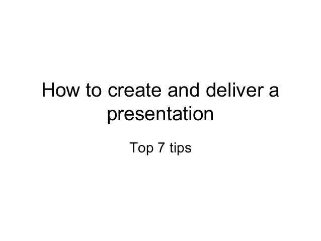 How to create and deliver a presentation Top 7 tips