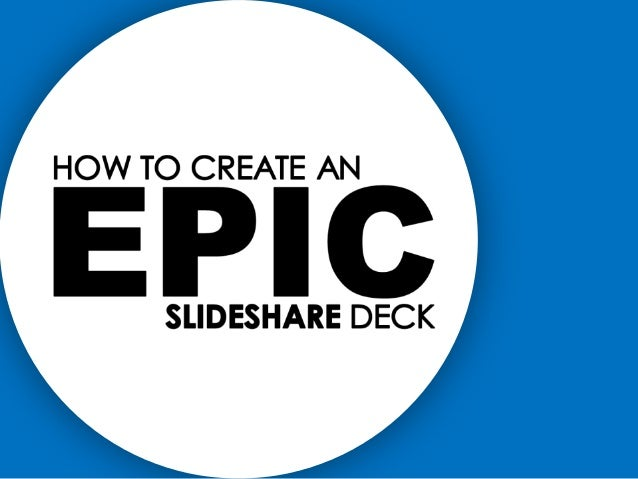 How to Create an Epic SlideShare Deck
