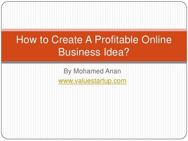 How to Create A Profitable Online        Business Idea?         By Mohamed Anan        www.valuestartup.com