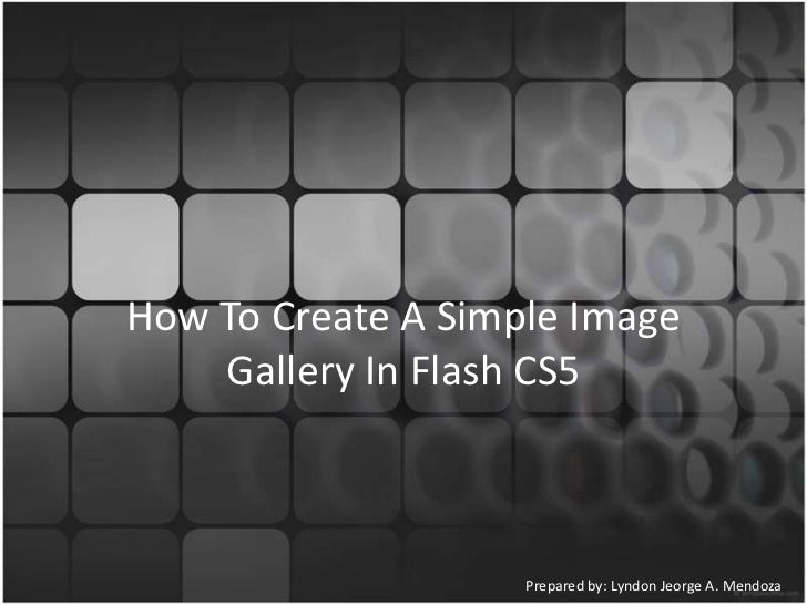 How To Create A Simple Image    Gallery In Flash CS5                    Prepared by: Lyndon Jeorge A. Mendoza