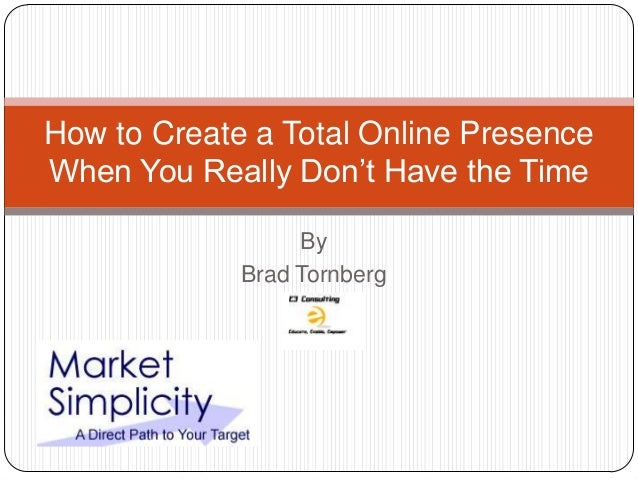 How to Create a Total Online PresenceWhen You Really Don't Have the Time                  By             Brad Tornberg