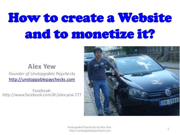 How to create a Website    and to monetize it?            Alex Yew   Founder of Unstoppable Paychecks   http://unstoppable...