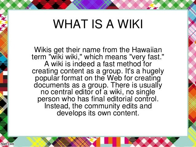 """WHAT IS A WIKI Wikis get their name from the Hawaiian term """"wiki wiki,"""" which means """"very fast."""" A wiki is indeed a fast m..."""