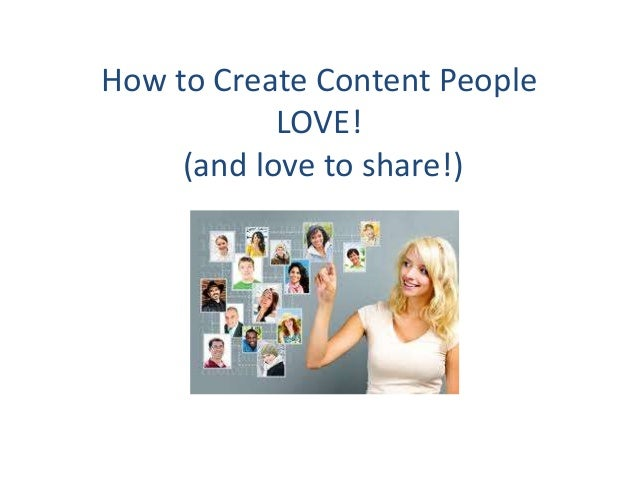 How to Create Content People            LOVE!     (and love to share!)
