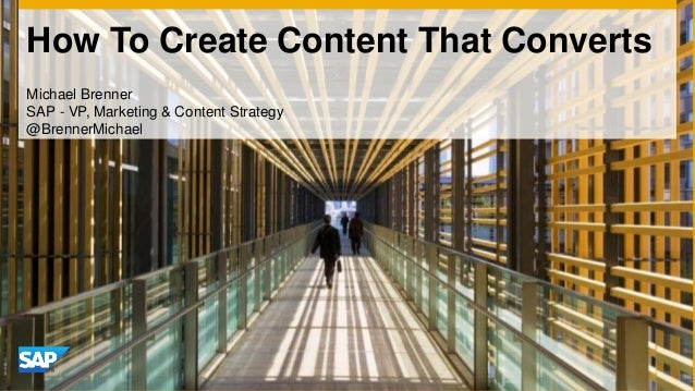 How To Create Content That Converts Michael Brenner SAP - VP, Marketing & Content Strategy @BrennerMichael