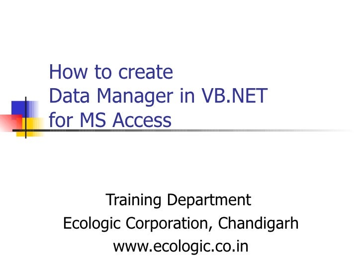 How to create  Data Manager in VB.NET for MS Access    Training Department  Ecologic Corporation, Chandigarh www.ecologic....