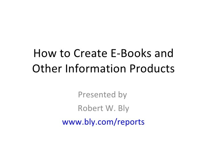 How to Create E-Books and Other Information Products Presented by  Robert W. Bly www.bly.com/reports