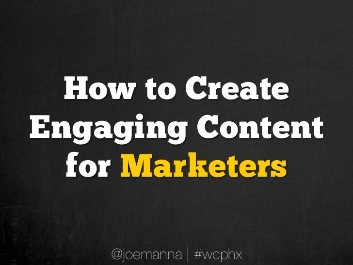 How to CreateEngaging Content  for Marketers    @joemanna | #wcphx