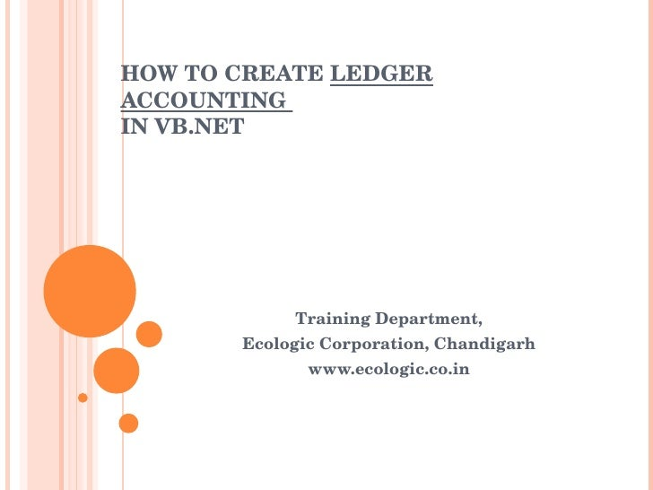 HOW TO CREATE  LEDGER ACCOUNTING  IN VB.NET  Training Department, Ecologic Corporation, Chandigarh www.ecologic.co.in