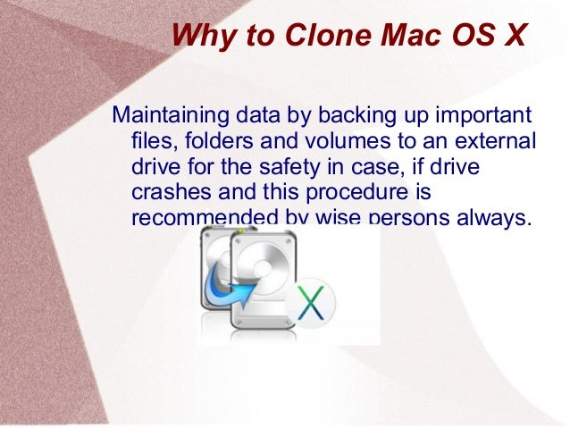 Why to Clone Mac OS X Maintaining data by backing up important files, folders and volumes to an external drive for the saf...