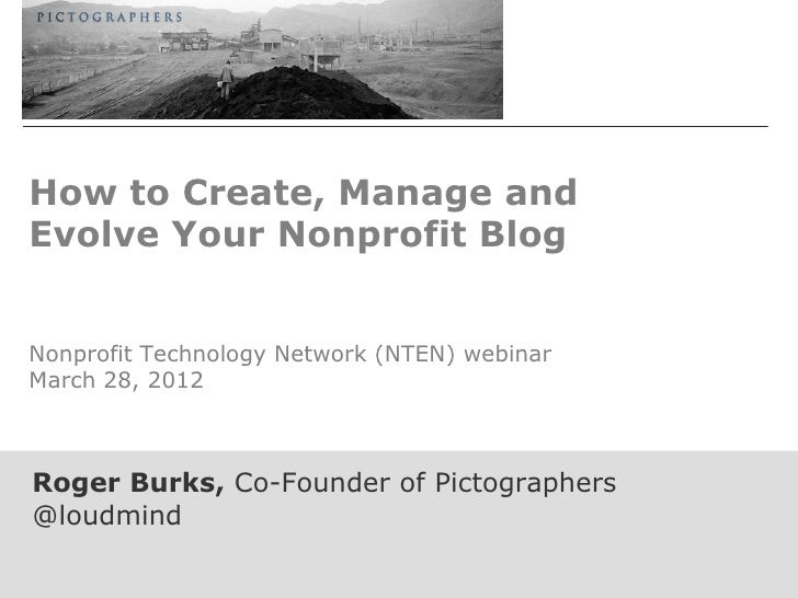 How to Create, Manage andEvolve Your Nonprofit BlogNonprofit Technology Network (NTEN) webinarMarch 28, 2012Roger Burks, C...