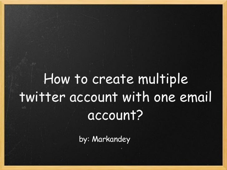 How to create multiple twitter account with one email account? by: Markandey