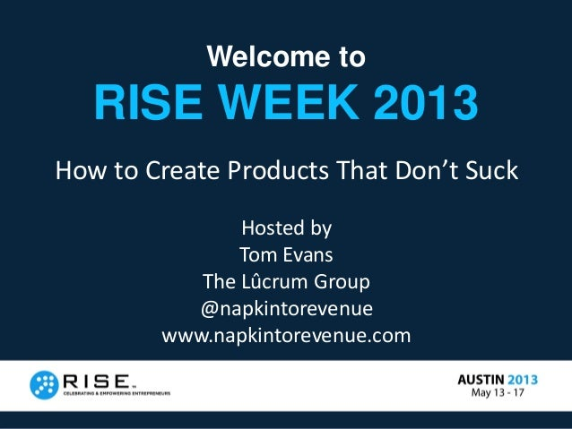 Welcome toRISE WEEK 2013How to Create Products That Don't SuckHosted byTom EvansThe Lûcrum Group@napkintorevenuewww.napkin...