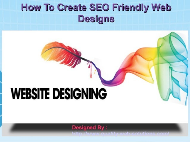 How To Create SEO Friendly Web Designs  Designed By : http://www.quality-web-solutions.com/