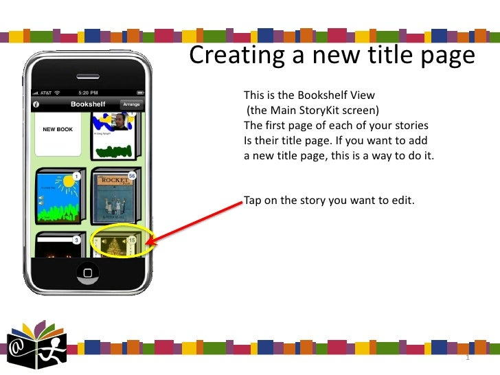 Creating a new title page    This is the Bookshelf View     (the Main StoryKit screen)    The first page of each of your s...