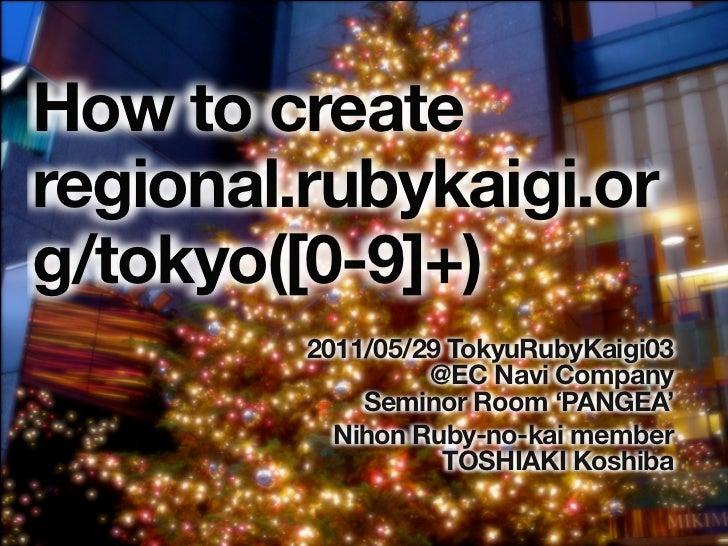 How to createregional.rubykaigi.org/tokyo([0-9]+)         2011/05/29 TokyuRubyKaigi03                  @EC Navi Company   ...