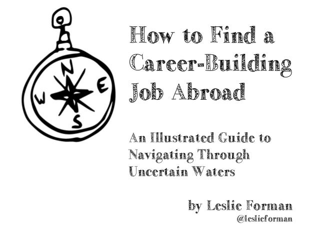 by Leslie Forman @leslieforman How to Find a Career-Building Job Abroad An Illustrated Guide to Navigating Through Uncerta...