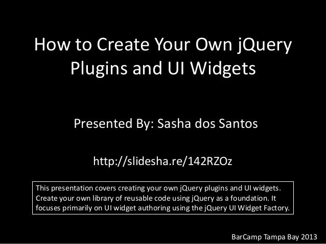 How to Create Your Own jQuery Plugins and UI Widgets Presented By: Sasha dos Santos BarCamp Tampa Bay 2013 http://slidesha...